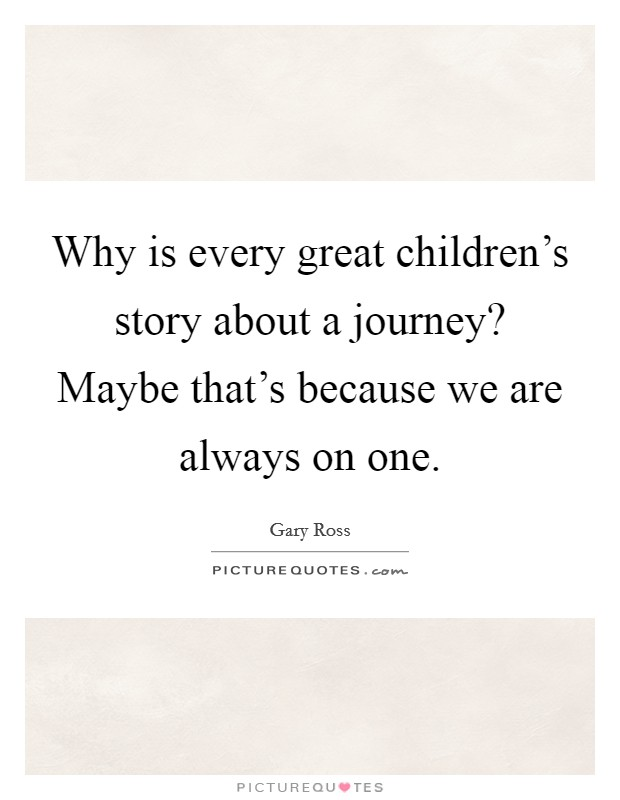 Why is every great children's story about a journey? Maybe that's because we are always on one Picture Quote #1