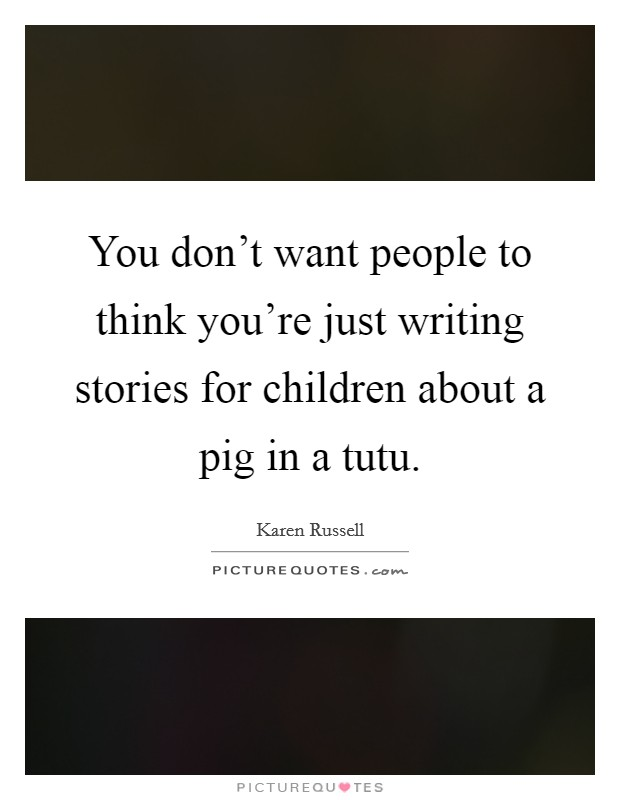 You don't want people to think you're just writing stories for children about a pig in a tutu Picture Quote #1