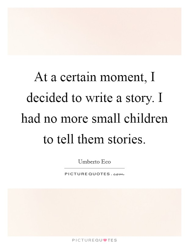 At a certain moment, I decided to write a story. I had no more small children to tell them stories Picture Quote #1