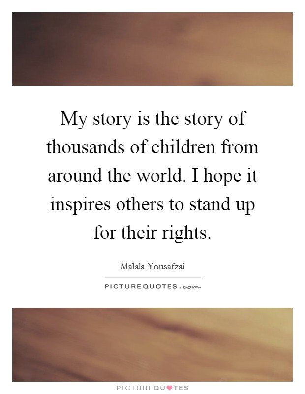 My story is the story of thousands of children from around the world. I hope it inspires others to stand up for their rights Picture Quote #1