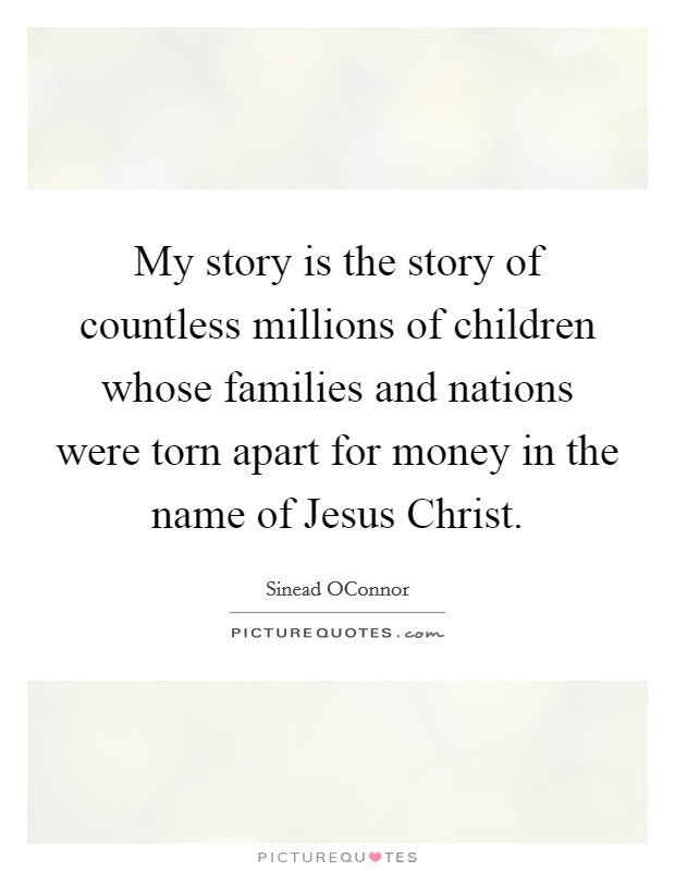 My story is the story of countless millions of children whose families and nations were torn apart for money in the name of Jesus Christ Picture Quote #1