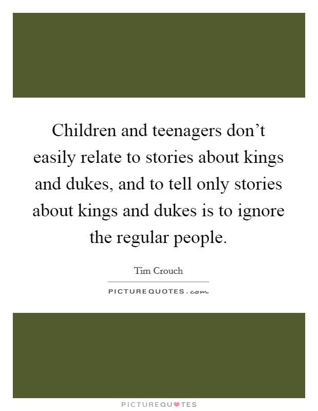 Children and teenagers don't easily relate to stories about kings and dukes, and to tell only stories about kings and dukes is to ignore the regular people Picture Quote #1