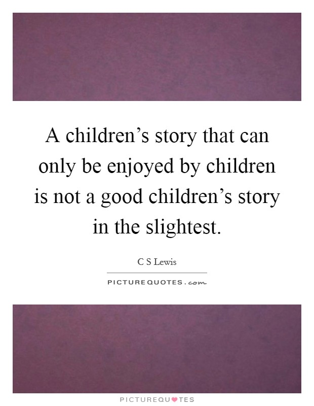 A children's story that can only be enjoyed by children is not a good children's story in the slightest Picture Quote #1