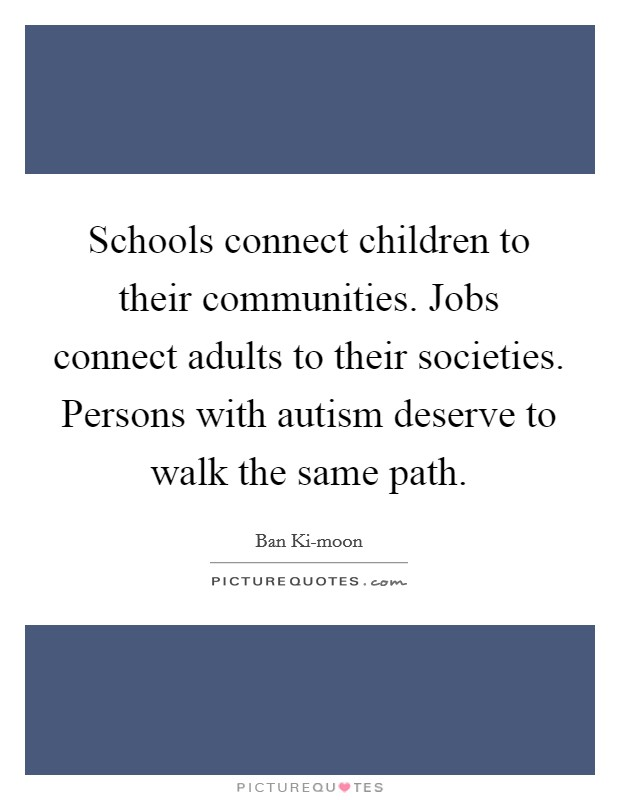Schools connect children to their communities. Jobs connect adults to their societies. Persons with autism deserve to walk the same path Picture Quote #1