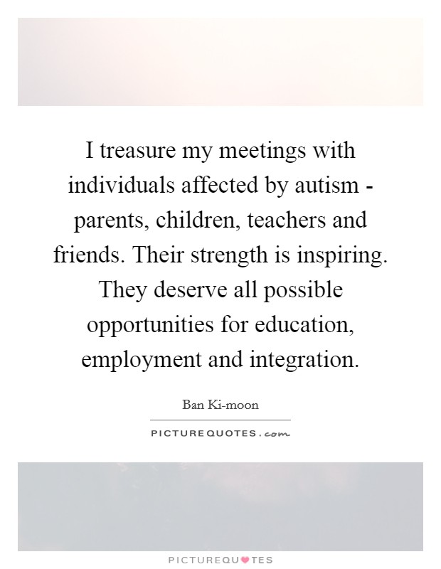 I treasure my meetings with individuals affected by autism - parents, children, teachers and friends. Their strength is inspiring. They deserve all possible opportunities for education, employment and integration Picture Quote #1