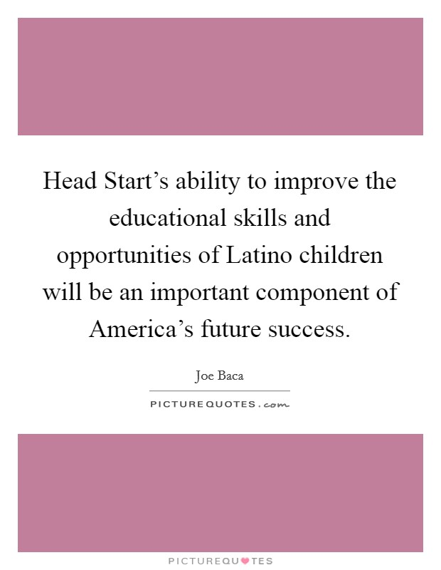 Head Start's ability to improve the educational skills and opportunities of Latino children will be an important component of America's future success Picture Quote #1