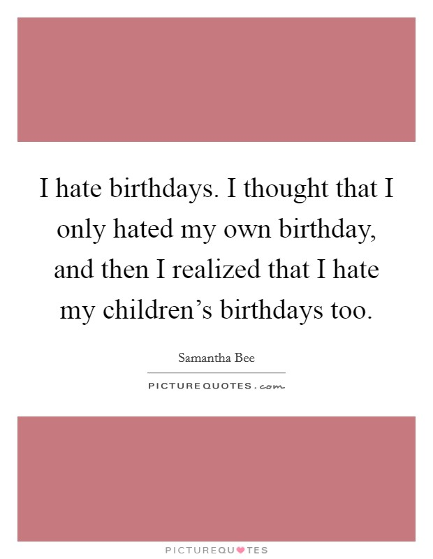 I hate birthdays. I thought that I only hated my own birthday, and then I realized that I hate my children's birthdays too Picture Quote #1