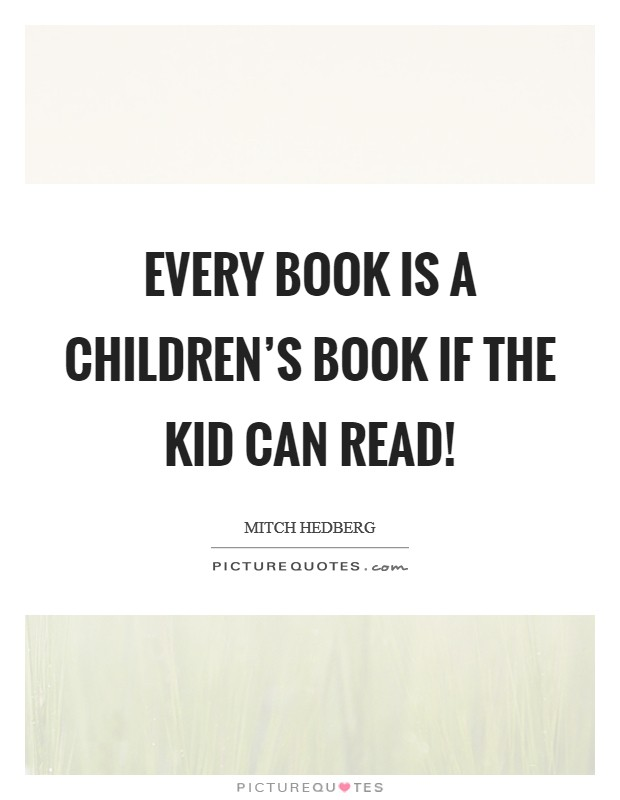Every book is a children's book if the kid can read! Picture Quote #1