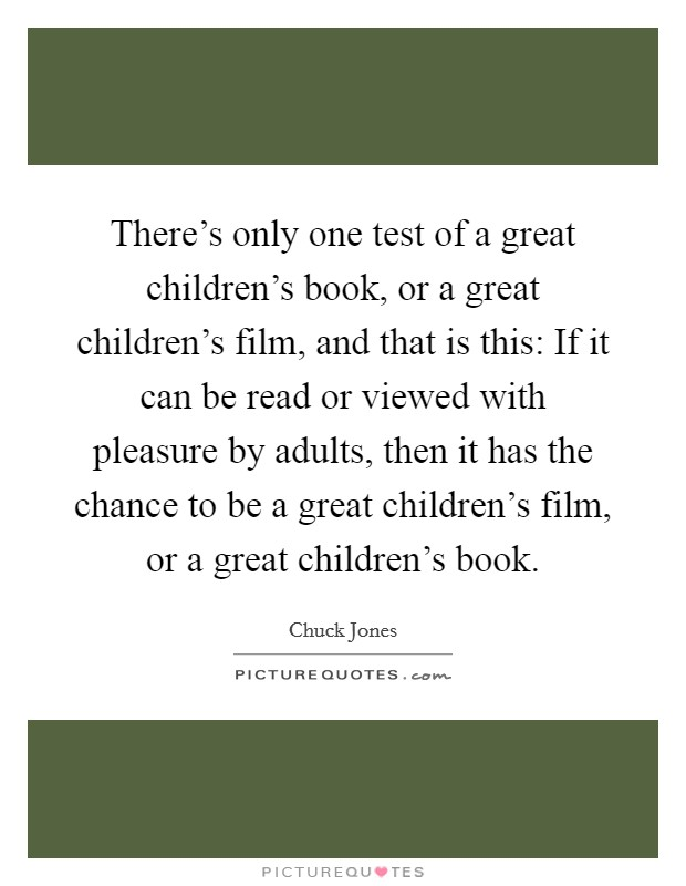 There's only one test of a great children's book, or a great children's film, and that is this: If it can be read or viewed with pleasure by adults, then it has the chance to be a great children's film, or a great children's book. Picture Quote #1