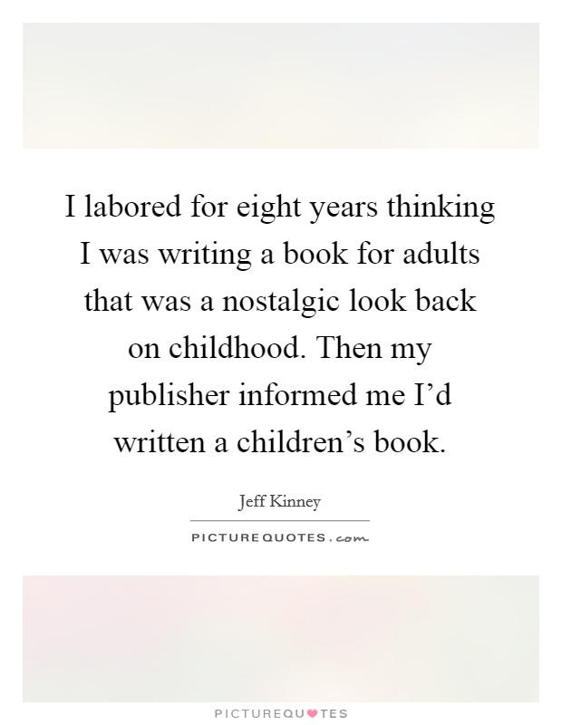 I labored for eight years thinking I was writing a book for adults that was a nostalgic look back on childhood. Then my publisher informed me I'd written a children's book Picture Quote #1