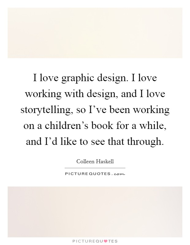 I love graphic design. I love working with design, and I love storytelling, so I've been working on a children's book for a while, and I'd like to see that through Picture Quote #1