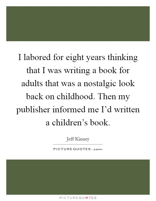 I labored for eight years thinking that I was writing a book for adults that was a nostalgic look back on childhood. Then my publisher informed me I'd written a children's book Picture Quote #1