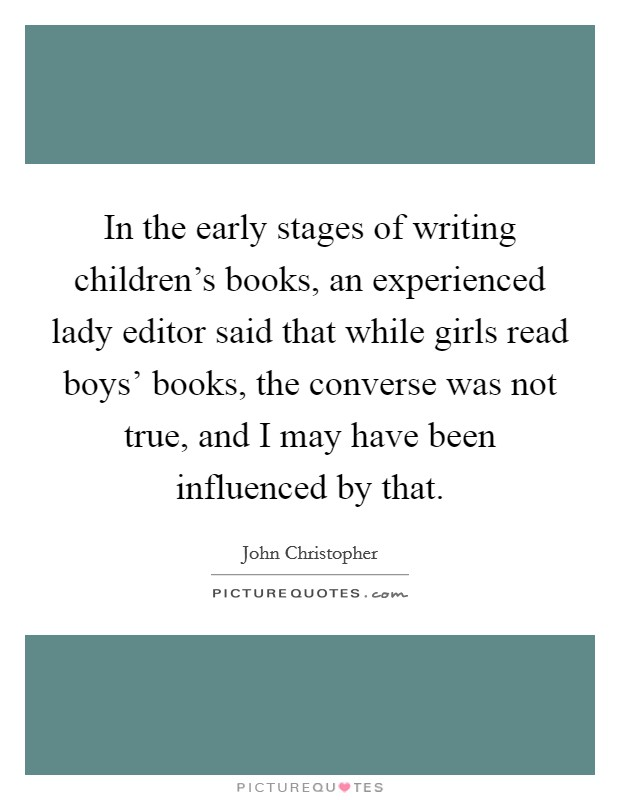 In the early stages of writing children's books, an experienced lady editor said that while girls read boys' books, the converse was not true, and I may have been influenced by that Picture Quote #1