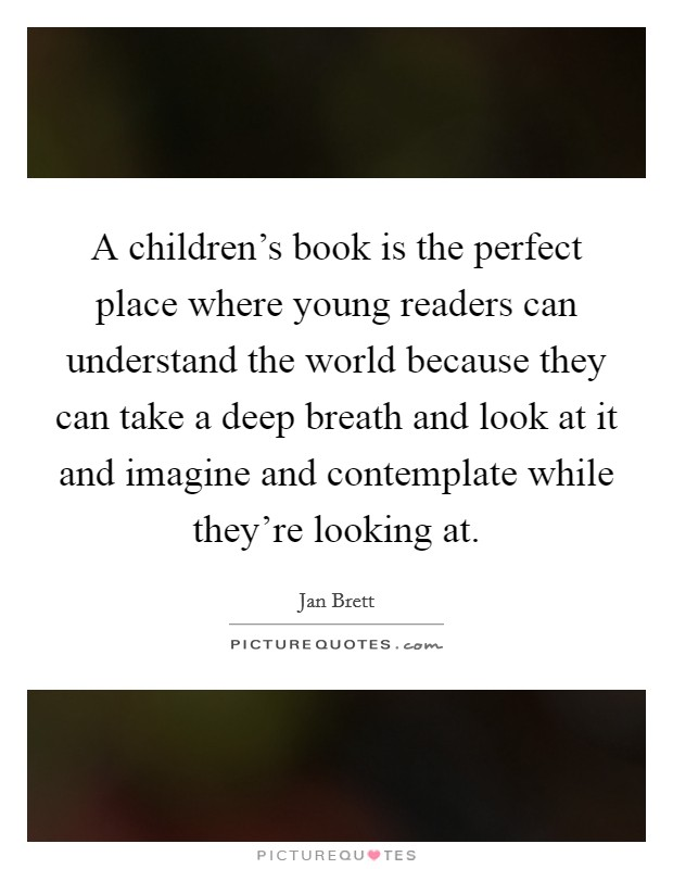 A children's book is the perfect place where young readers can understand the world because they can take a deep breath and look at it and imagine and contemplate while they're looking at Picture Quote #1