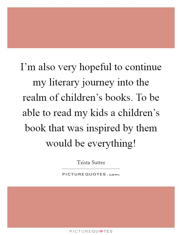 I'm also very hopeful to continue my literary journey into the realm of children's books. To be able to read my kids a children's book that was inspired by them would be everything! Picture Quote #1