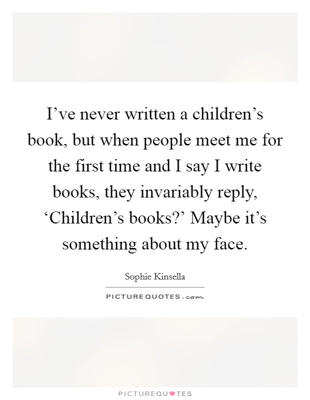 I've never written a children's book, but when people meet me for the first time and I say I write books, they invariably reply, 'Children's books?' Maybe it's something about my face Picture Quote #1