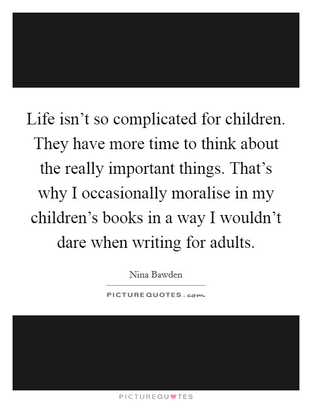 Life isn't so complicated for children. They have more time to think about the really important things. That's why I occasionally moralise in my children's books in a way I wouldn't dare when writing for adults Picture Quote #1
