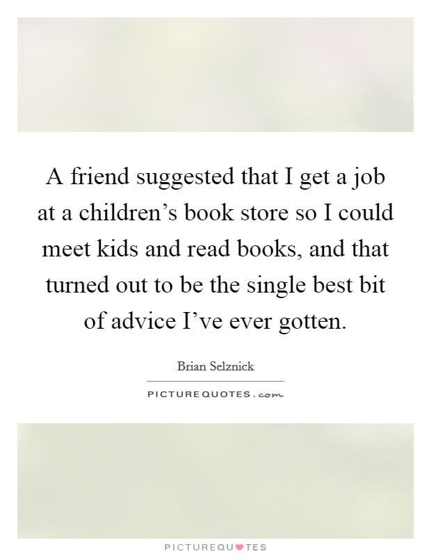 A friend suggested that I get a job at a children's book store so I could meet kids and read books, and that turned out to be the single best bit of advice I've ever gotten Picture Quote #1