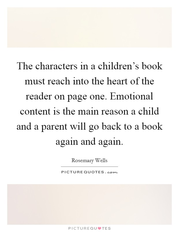 The characters in a children's book must reach into the heart of the reader on page one. Emotional content is the main reason a child and a parent will go back to a book again and again Picture Quote #1