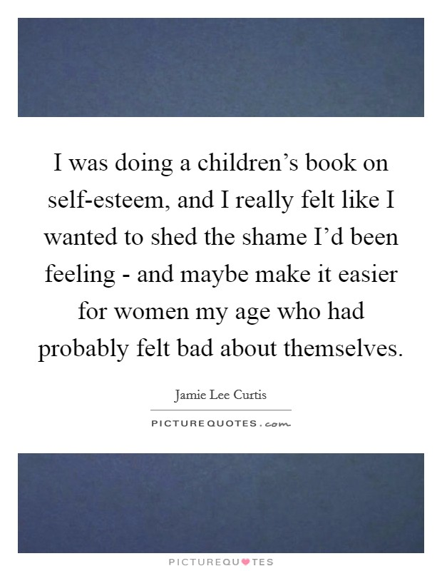 I was doing a children's book on self-esteem, and I really felt like I wanted to shed the shame I'd been feeling - and maybe make it easier for women my age who had probably felt bad about themselves Picture Quote #1