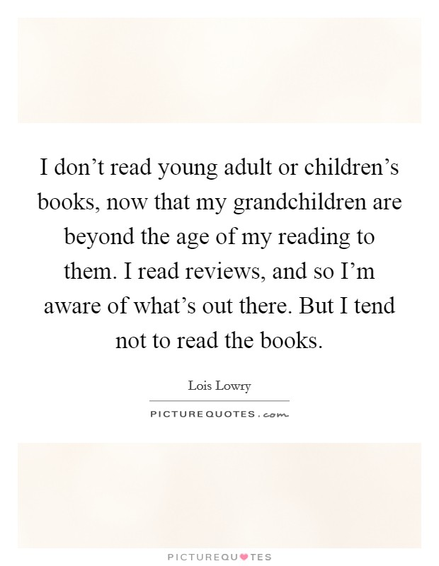 I don't read young adult or children's books, now that my grandchildren are beyond the age of my reading to them. I read reviews, and so I'm aware of what's out there. But I tend not to read the books Picture Quote #1