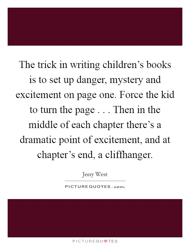 The trick in writing children's books is to set up danger, mystery and excitement on page one. Force the kid to turn the page . . . Then in the middle of each chapter there's a dramatic point of excitement, and at chapter's end, a cliffhanger Picture Quote #1