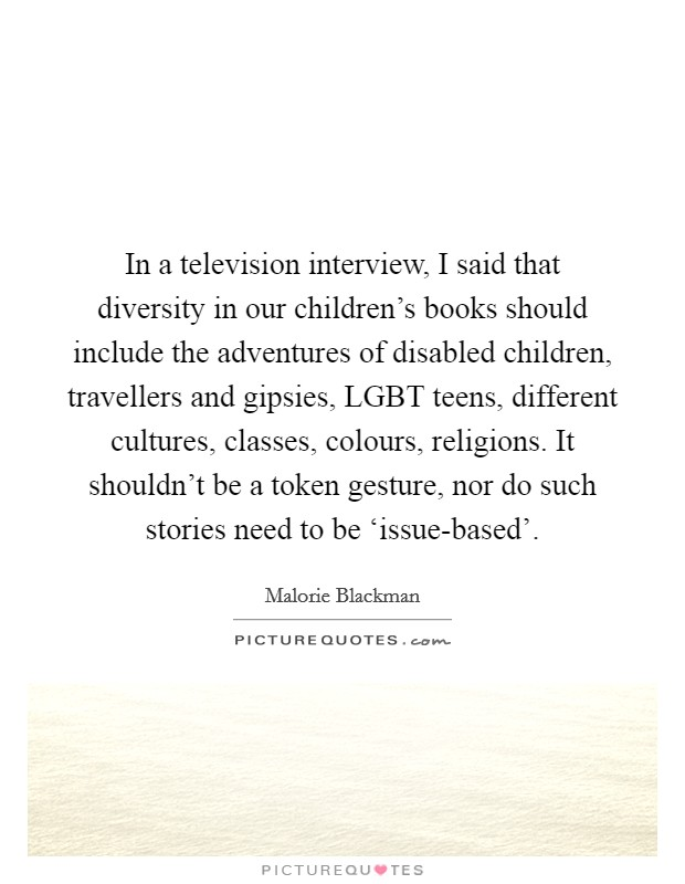 In a television interview, I said that diversity in our children's books should include the adventures of disabled children, travellers and gipsies, LGBT teens, different cultures, classes, colours, religions. It shouldn't be a token gesture, nor do such stories need to be 'issue-based' Picture Quote #1