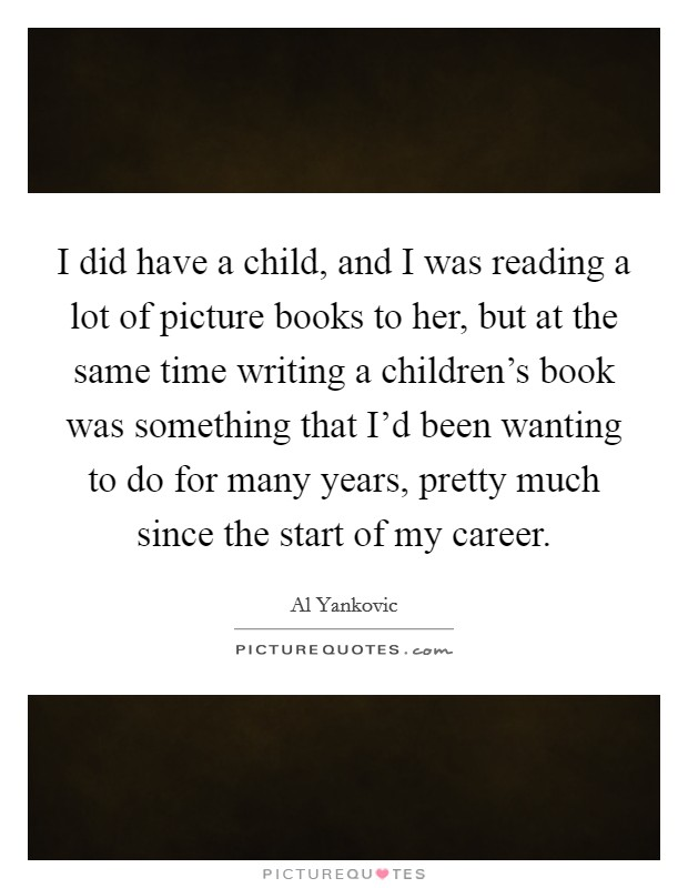 I did have a child, and I was reading a lot of picture books to her, but at the same time writing a children's book was something that I'd been wanting to do for many years, pretty much since the start of my career Picture Quote #1