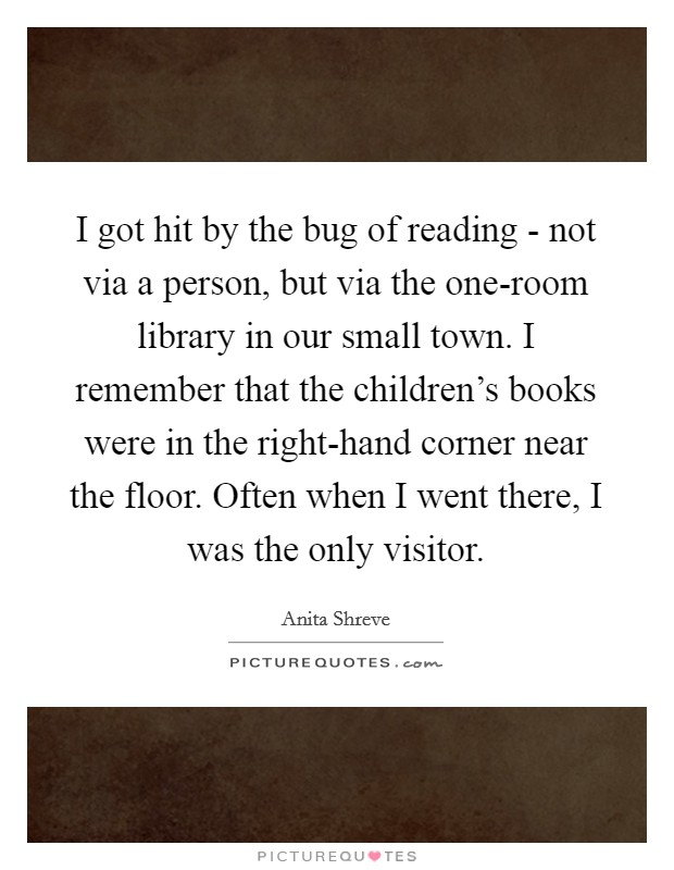 I got hit by the bug of reading - not via a person, but via the one-room library in our small town. I remember that the children's books were in the right-hand corner near the floor. Often when I went there, I was the only visitor. Picture Quote #1