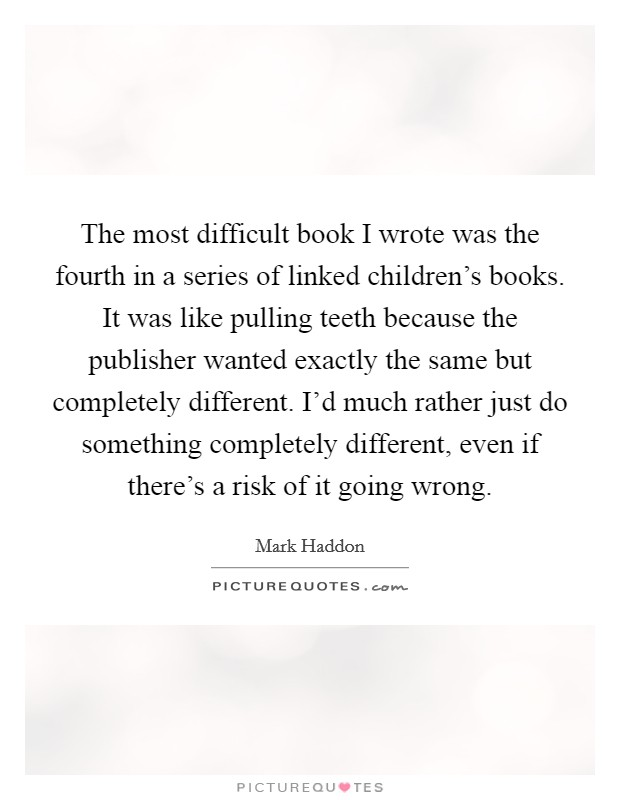 The most difficult book I wrote was the fourth in a series of linked children's books. It was like pulling teeth because the publisher wanted exactly the same but completely different. I'd much rather just do something completely different, even if there's a risk of it going wrong Picture Quote #1