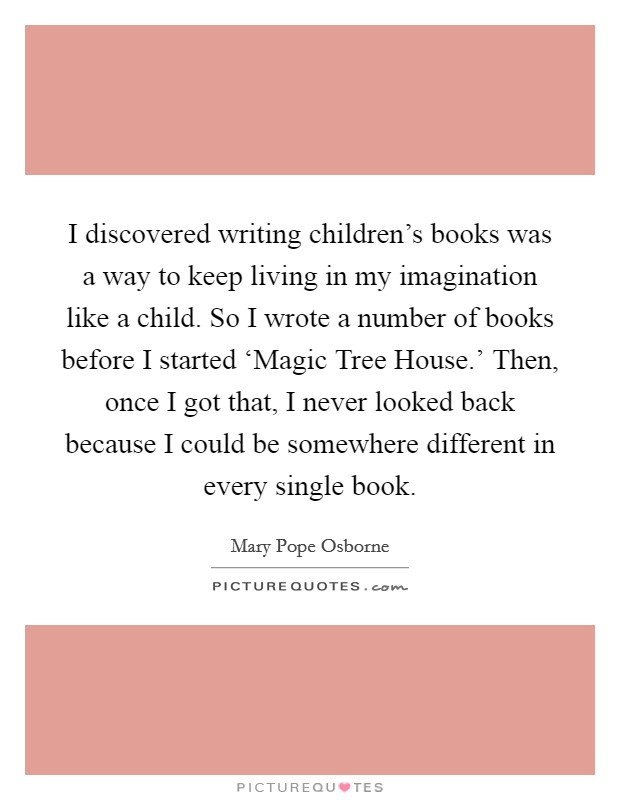 I discovered writing children's books was a way to keep living in my imagination like a child. So I wrote a number of books before I started 'Magic Tree House.' Then, once I got that, I never looked back because I could be somewhere different in every single book Picture Quote #1
