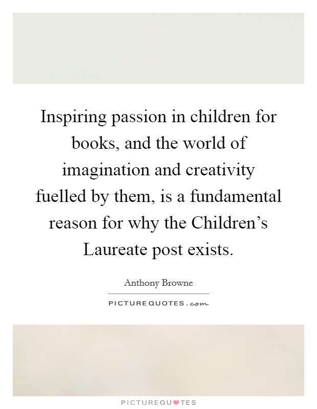 Inspiring passion in children for books, and the world of imagination and creativity fuelled by them, is a fundamental reason for why the Children's Laureate post exists Picture Quote #1