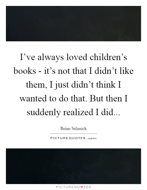 I've always loved children's books - it's not that I didn't like them, I just didn't think I wanted to do that. But then I suddenly realized I did Picture Quote #1