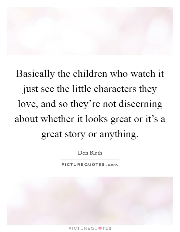 Basically the children who watch it just see the little characters they love, and so they're not discerning about whether it looks great or it's a great story or anything Picture Quote #1