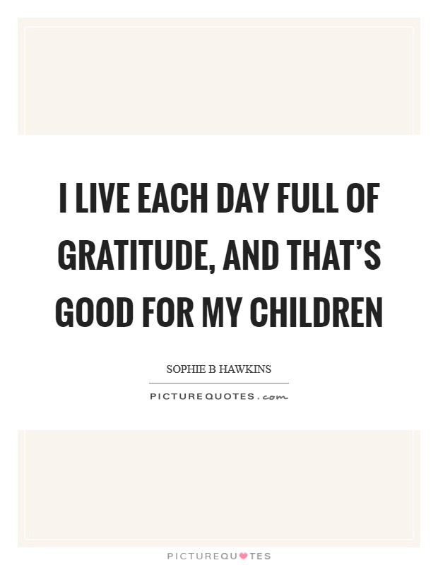 I live each day full of gratitude, and that's good for my children Picture Quote #1