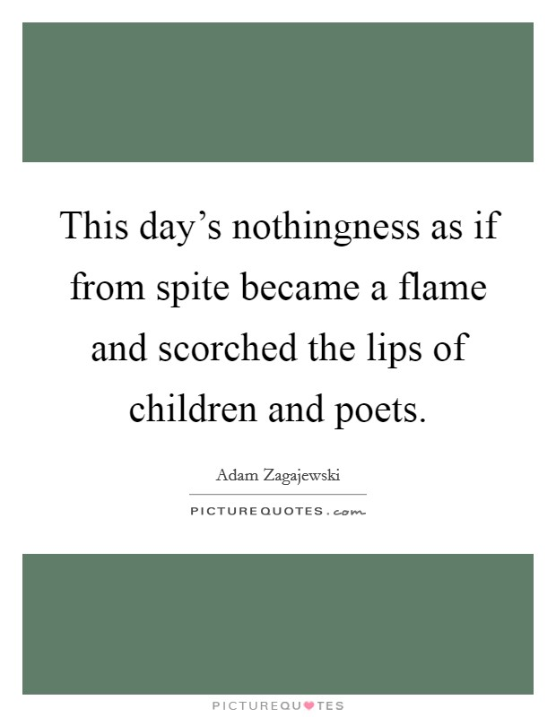 This day's nothingness as if from spite became a flame and scorched the lips of children and poets Picture Quote #1