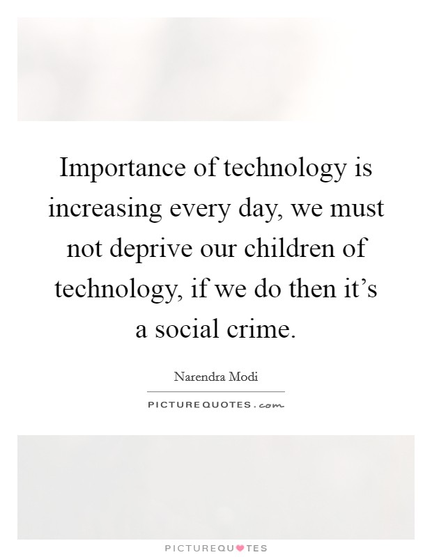 Importance of technology is increasing every day, we must not deprive our children of technology, if we do then it's a social crime Picture Quote #1