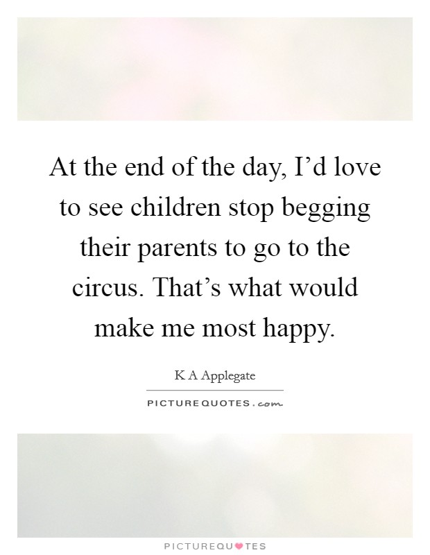 At the end of the day, I'd love to see children stop begging their parents to go to the circus. That's what would make me most happy Picture Quote #1