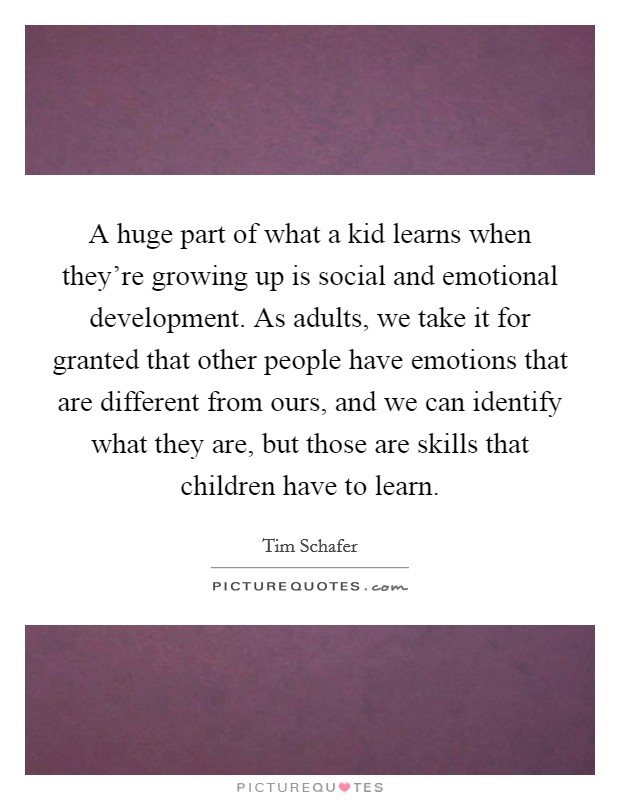 A huge part of what a kid learns when they're growing up is social and emotional development. As adults, we take it for granted that other people have emotions that are different from ours, and we can identify what they are, but those are skills that children have to learn Picture Quote #1