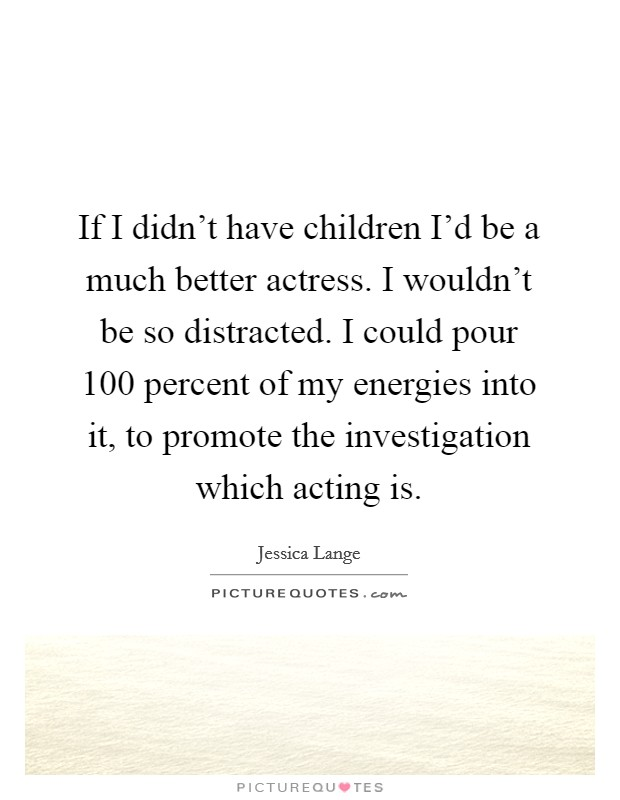 If I didn't have children I'd be a much better actress. I wouldn't be so distracted. I could pour 100 percent of my energies into it, to promote the investigation which acting is. Picture Quote #1