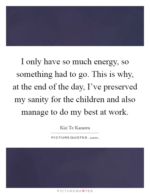 I only have so much energy, so something had to go. This is why, at the end of the day, I've preserved my sanity for the children and also manage to do my best at work Picture Quote #1