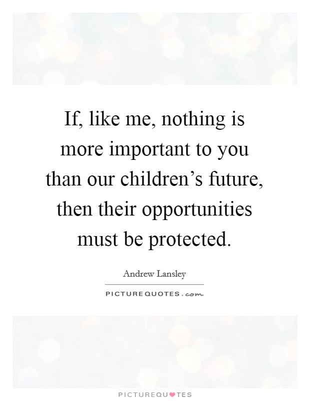 If, like me, nothing is more important to you than our children's future, then their opportunities must be protected Picture Quote #1