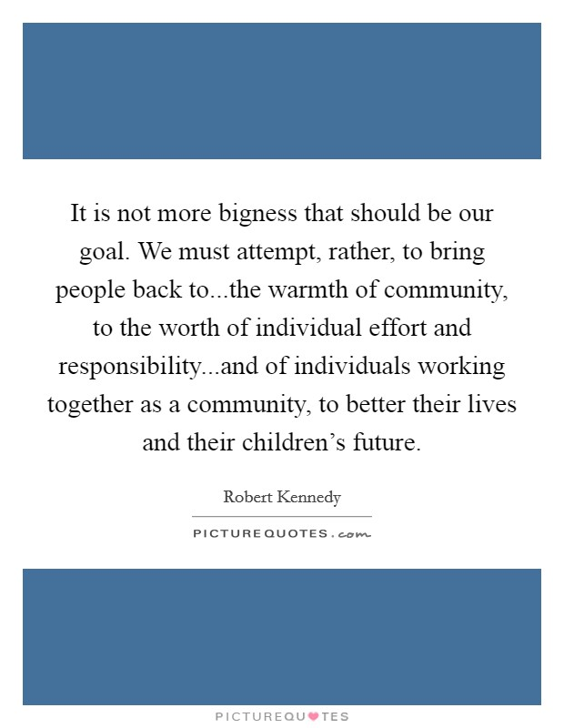 It is not more bigness that should be our goal. We must attempt, rather, to bring people back to...the warmth of community, to the worth of individual effort and responsibility...and of individuals working together as a community, to better their lives and their children's future Picture Quote #1