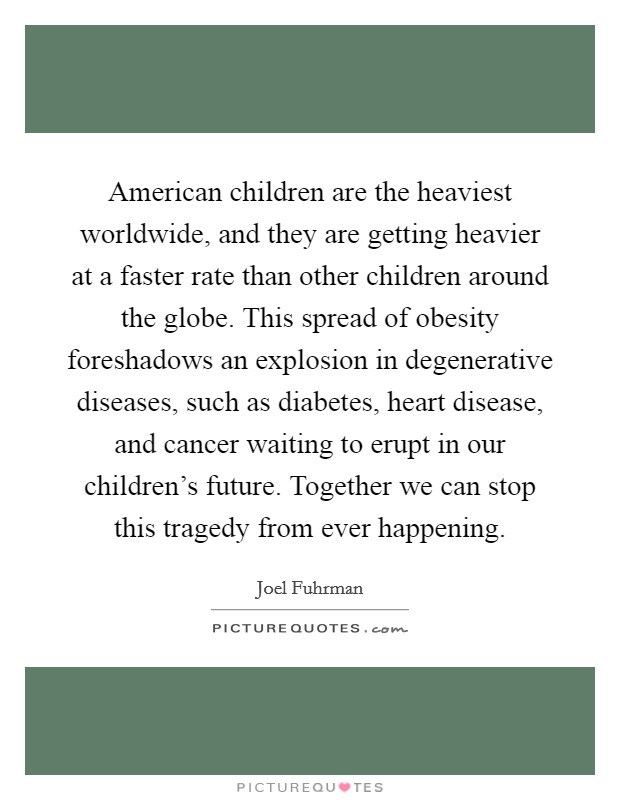 American children are the heaviest worldwide, and they are getting heavier at a faster rate than other children around the globe. This spread of obesity foreshadows an explosion in degenerative diseases, such as diabetes, heart disease, and cancer waiting to erupt in our children's future. Together we can stop this tragedy from ever happening Picture Quote #1