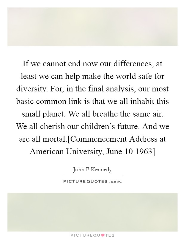 If we cannot end now our differences, at least we can help make the world safe for diversity. For, in the final analysis, our most basic common link is that we all inhabit this small planet. We all breathe the same air. We all cherish our children's future. And we are all mortal.[Commencement Address at American University, June 10 1963] Picture Quote #1
