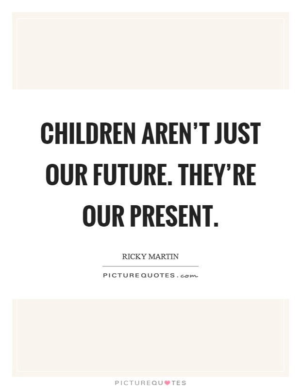 Children aren't just our future. They're our present Picture Quote #1