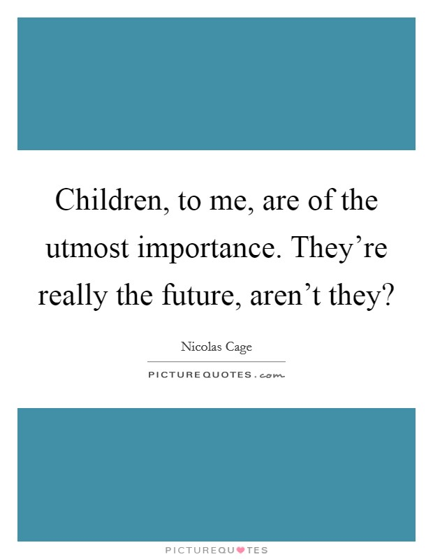 Children, to me, are of the utmost importance. They're really the future, aren't they? Picture Quote #1