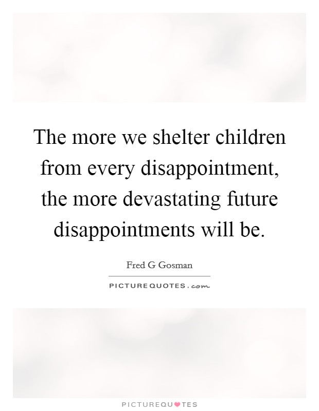 The more we shelter children from every disappointment, the more devastating future disappointments will be Picture Quote #1