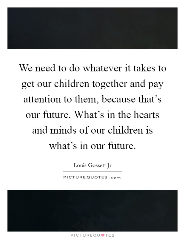 We need to do whatever it takes to get our children together and pay attention to them, because that's our future. What's in the hearts and minds of our children is what's in our future Picture Quote #1