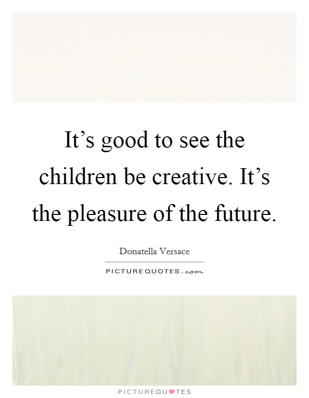 It's good to see the children be creative. It's the pleasure of the future Picture Quote #1